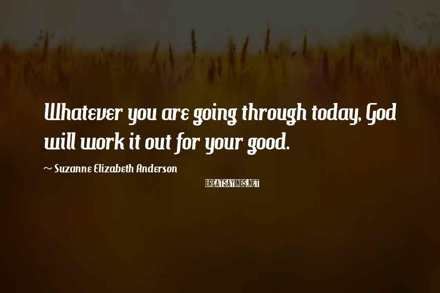 Suzanne Elizabeth Anderson Sayings: Whatever you are going through today, God will work it out for your good.