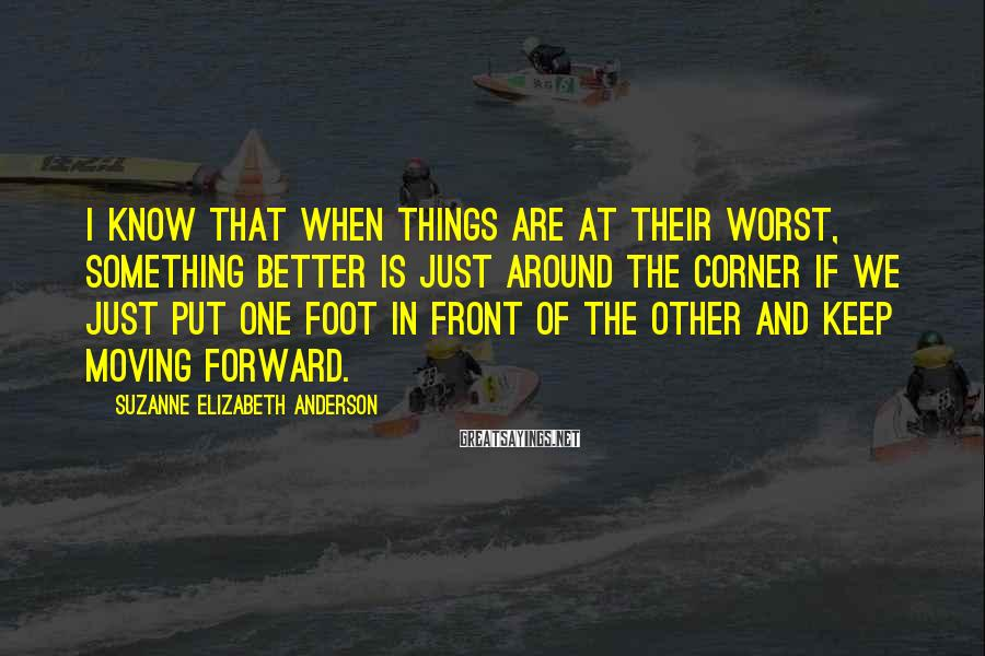 Suzanne Elizabeth Anderson Sayings: I know that when things are at their worst, something better is just around the
