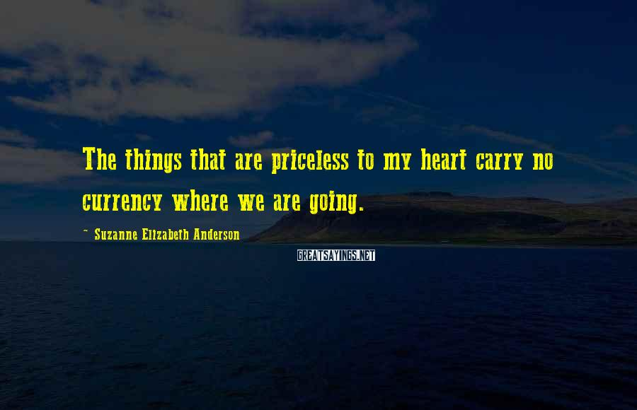 Suzanne Elizabeth Anderson Sayings: The things that are priceless to my heart carry no currency where we are going.