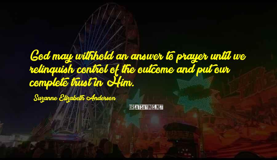 Suzanne Elizabeth Anderson Sayings: God may withhold an answer to prayer until we relinquish control of the outcome and