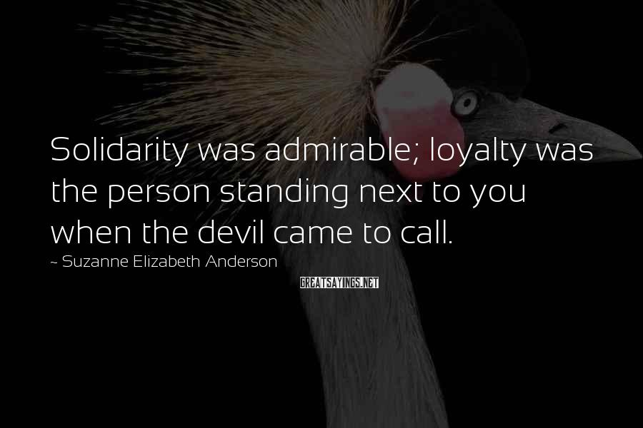 Suzanne Elizabeth Anderson Sayings: Solidarity was admirable; loyalty was the person standing next to you when the devil came