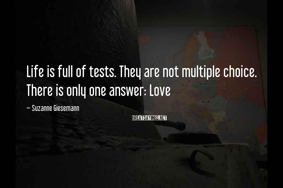 Suzanne Giesemann Sayings: Life is full of tests. They are not multiple choice. There is only one answer: