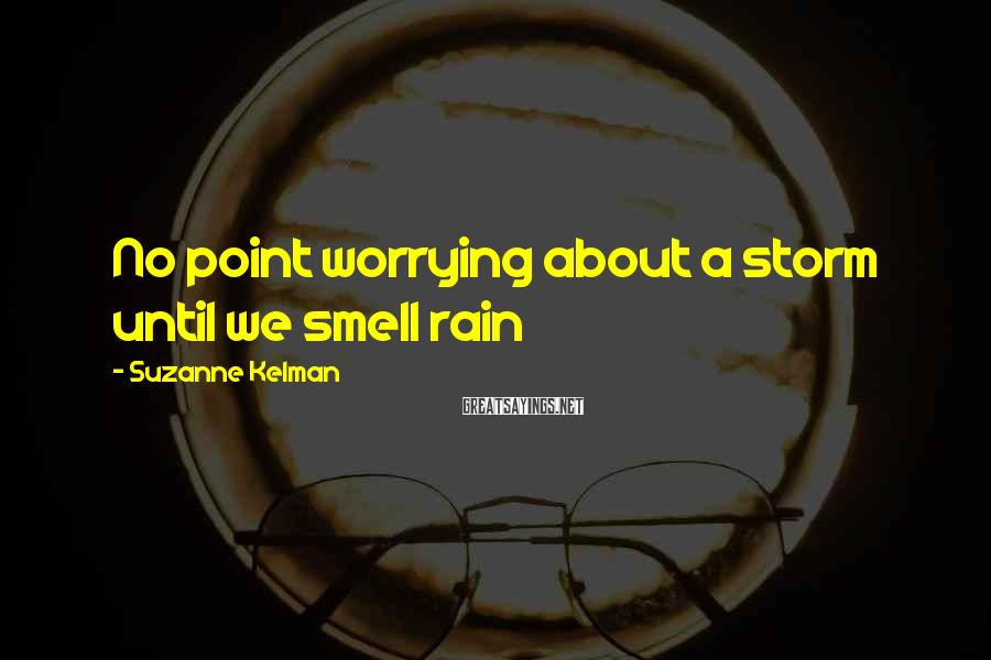 Suzanne Kelman Sayings: No point worrying about a storm until we smell rain