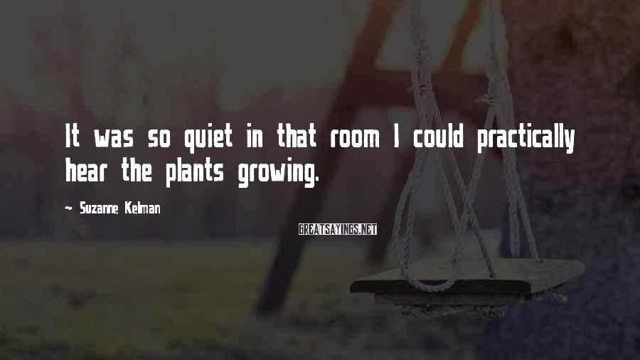 Suzanne Kelman Sayings: It was so quiet in that room I could practically hear the plants growing.