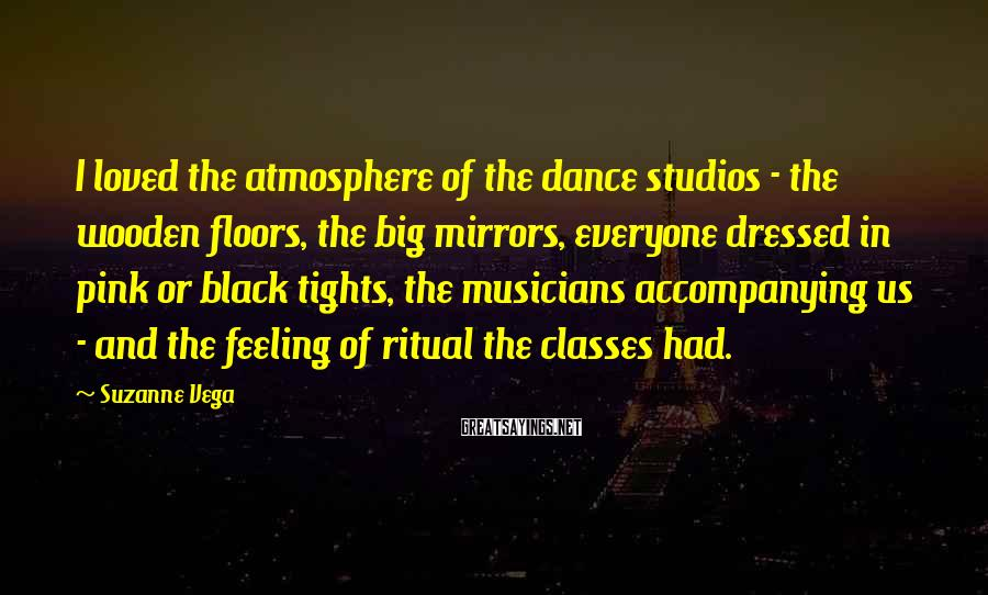 Suzanne Vega Sayings: I loved the atmosphere of the dance studios - the wooden floors, the big mirrors,