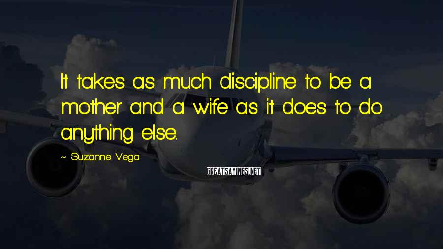 Suzanne Vega Sayings: It takes as much discipline to be a mother and a wife as it does