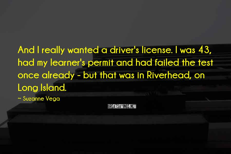 Suzanne Vega Sayings: And I really wanted a driver's license. I was 43, had my learner's permit and
