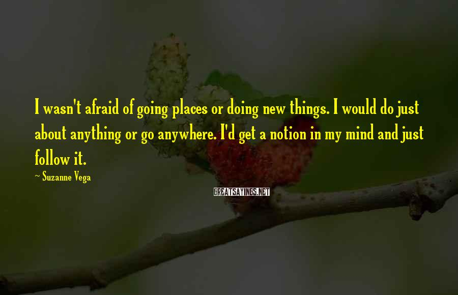 Suzanne Vega Sayings: I wasn't afraid of going places or doing new things. I would do just about