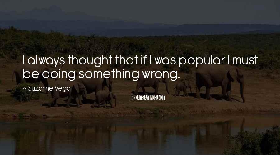 Suzanne Vega Sayings: I always thought that if I was popular I must be doing something wrong.