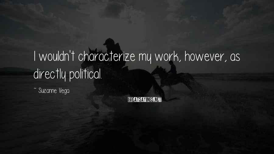 Suzanne Vega Sayings: I wouldn't characterize my work, however, as directly political.