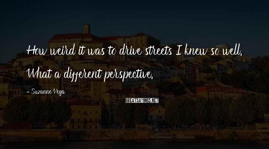 Suzanne Vega Sayings: How weird it was to drive streets I knew so well. What a different perspective.