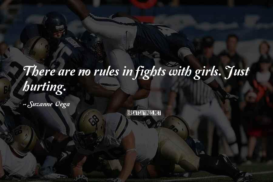 Suzanne Vega Sayings: There are no rules in fights with girls. Just hurting.