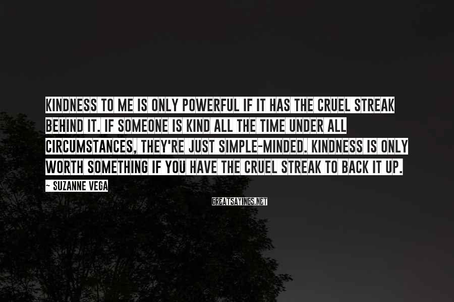Suzanne Vega Sayings: Kindness to me is only powerful if it has the cruel streak behind it. If