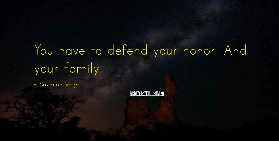 Suzanne Vega Sayings: You have to defend your honor. And your family.