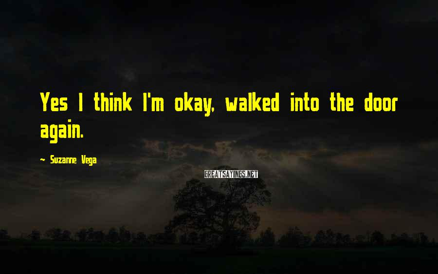 Suzanne Vega Sayings: Yes I think I'm okay, walked into the door again.