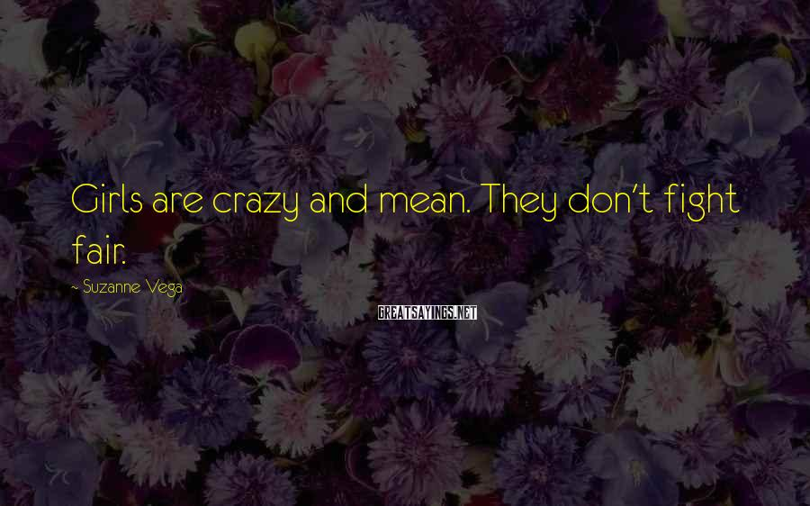 Suzanne Vega Sayings: Girls are crazy and mean. They don't fight fair.