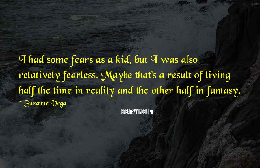 Suzanne Vega Sayings: I had some fears as a kid, but I was also relatively fearless. Maybe that's