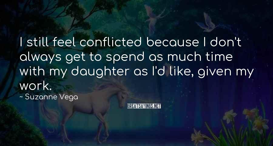 Suzanne Vega Sayings: I still feel conflicted because I don't always get to spend as much time with