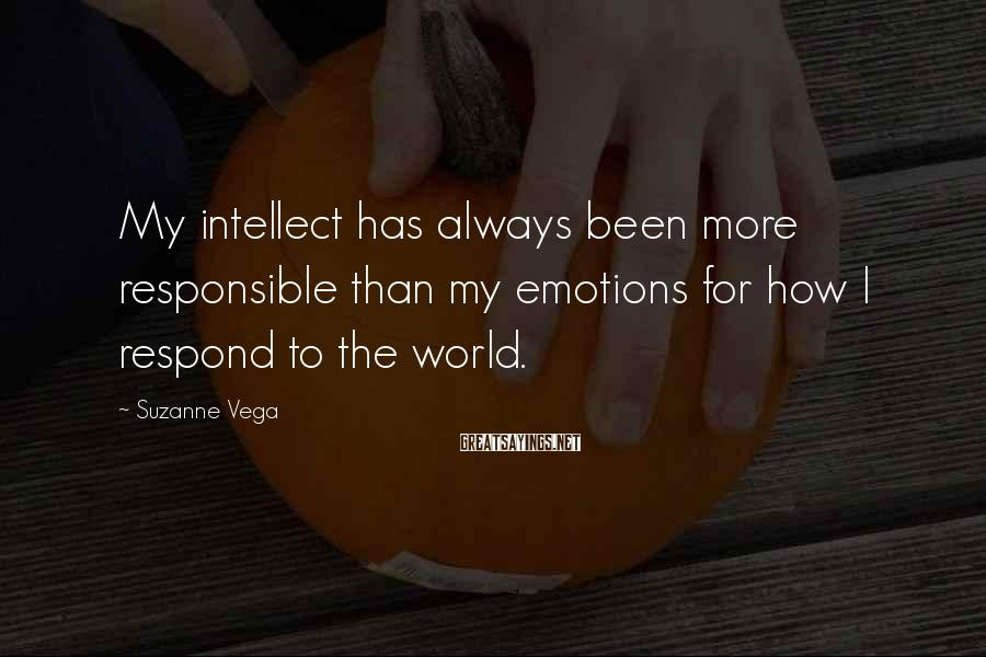Suzanne Vega Sayings: My intellect has always been more responsible than my emotions for how I respond to