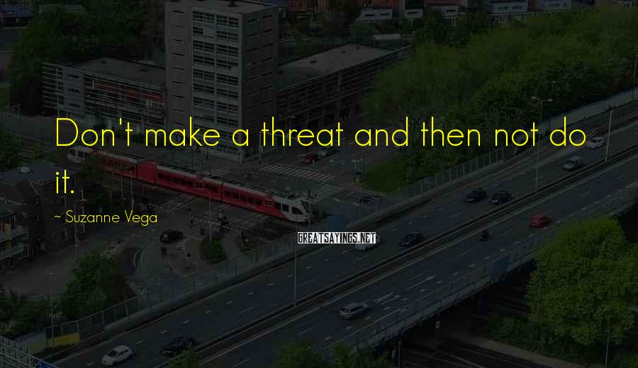 Suzanne Vega Sayings: Don't make a threat and then not do it.