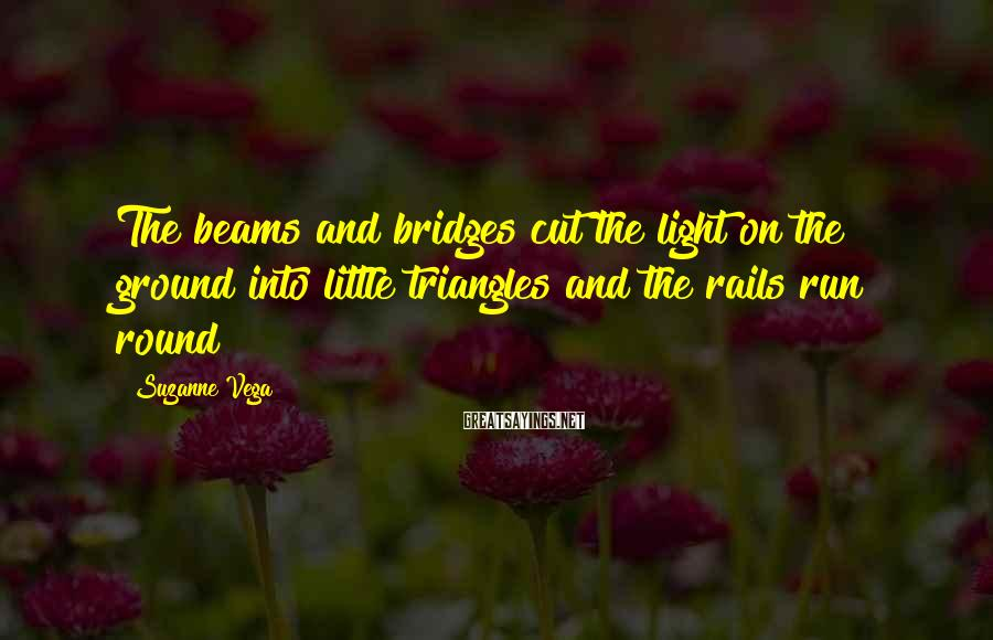 Suzanne Vega Sayings: The beams and bridges cut the light on the ground into little triangles and the