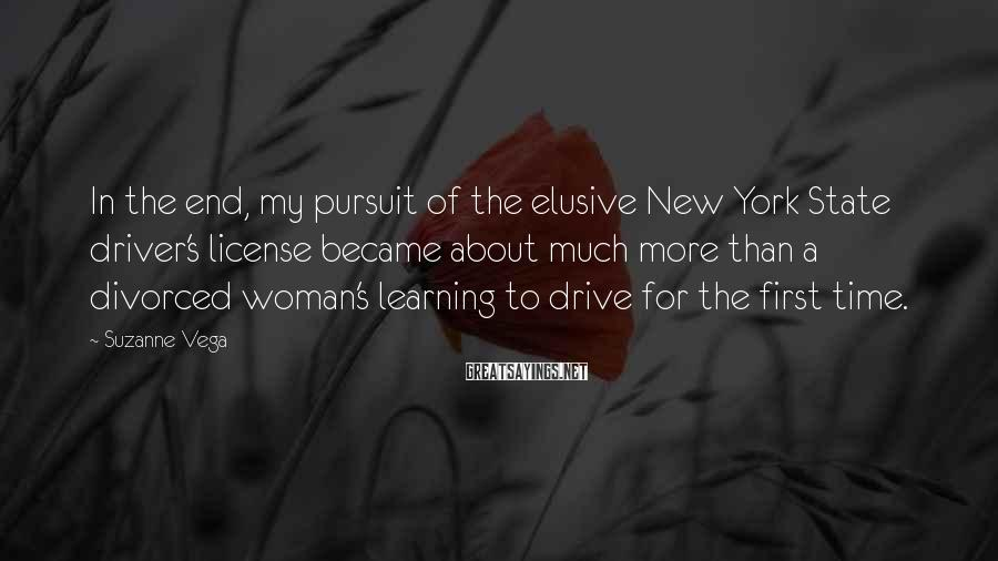 Suzanne Vega Sayings: In the end, my pursuit of the elusive New York State driver's license became about