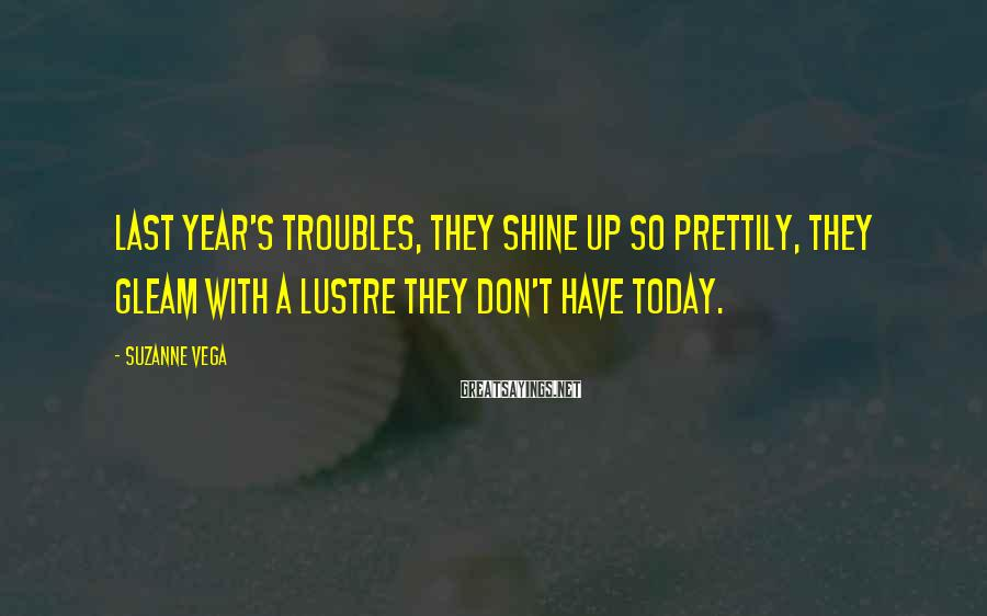 Suzanne Vega Sayings: Last year's troubles, They shine up so prettily, They gleam with a lustre they don't