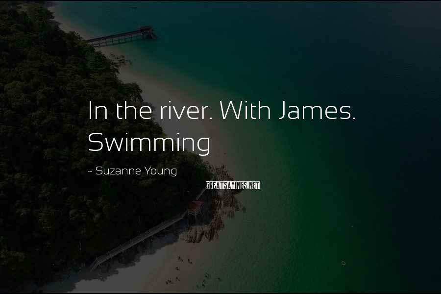 Suzanne Young Sayings: In the river. With James. Swimming