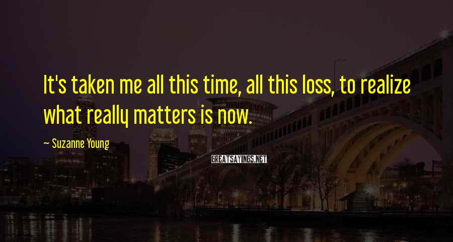 Suzanne Young Sayings: It's taken me all this time, all this loss, to realize what really matters is