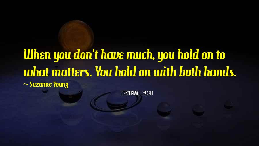 Suzanne Young Sayings: When you don't have much, you hold on to what matters. You hold on with