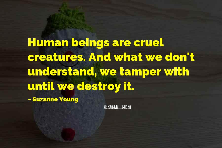 Suzanne Young Sayings: Human beings are cruel creatures. And what we don't understand, we tamper with until we