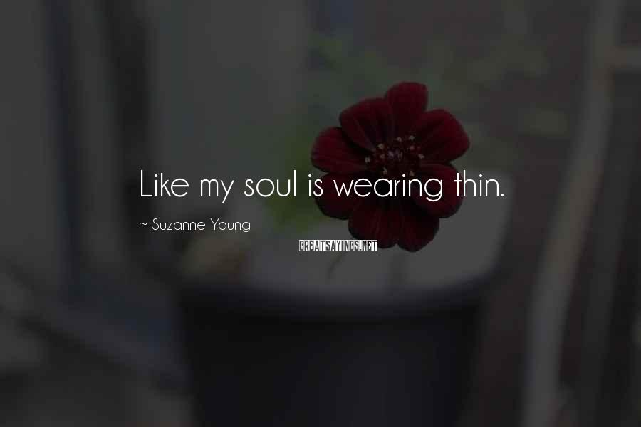 Suzanne Young Sayings: Like my soul is wearing thin.