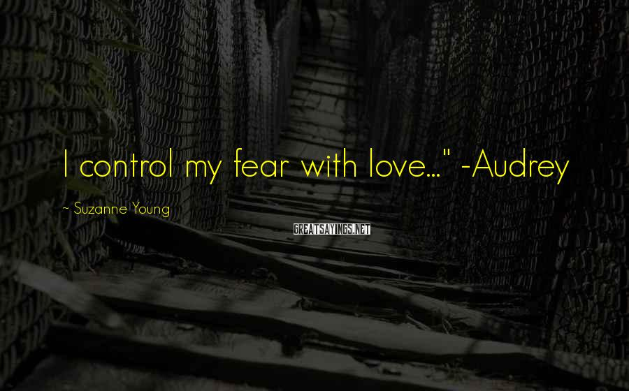 "Suzanne Young Sayings: I control my fear with love..."" -Audrey"