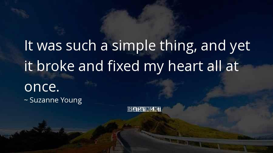 Suzanne Young Sayings: It was such a simple thing, and yet it broke and fixed my heart all