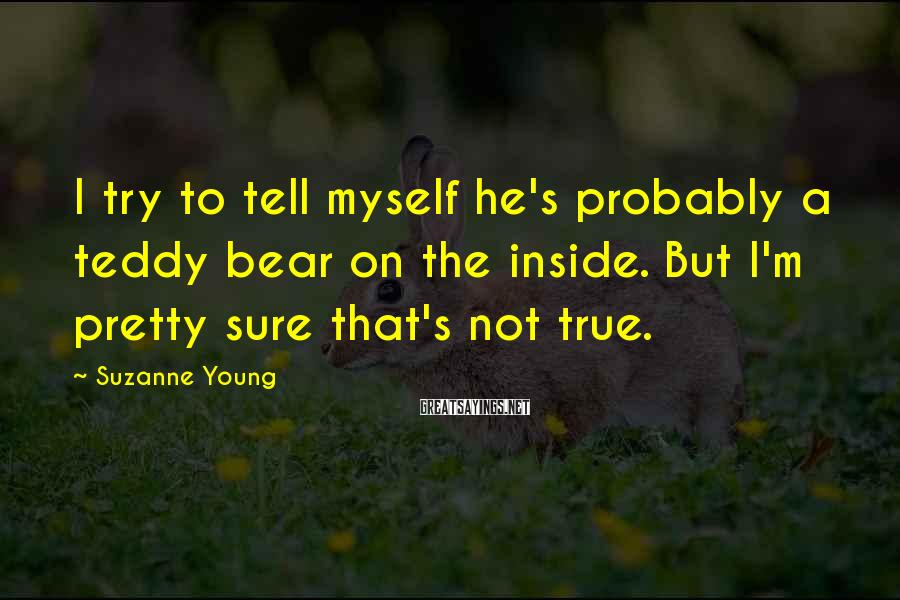 Suzanne Young Sayings: I try to tell myself he's probably a teddy bear on the inside. But I'm