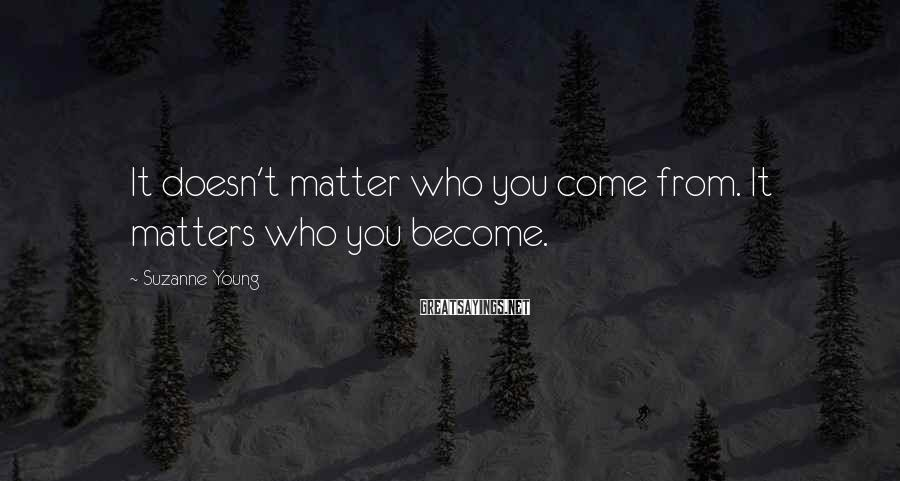 Suzanne Young Sayings: It doesn't matter who you come from. It matters who you become.