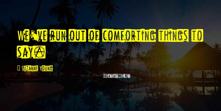 Suzanne Young Sayings: We've run out of comforting things to say.