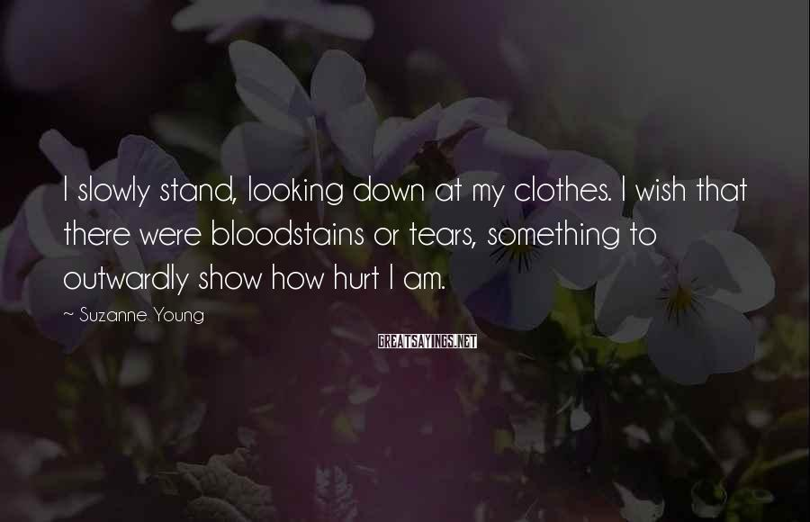 Suzanne Young Sayings: I slowly stand, looking down at my clothes. I wish that there were bloodstains or