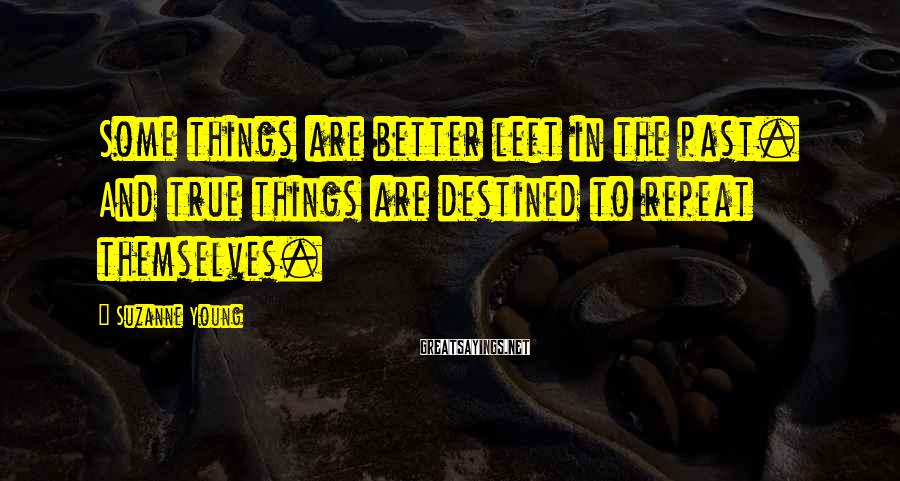 Suzanne Young Sayings: Some things are better left in the past. And true things are destined to repeat