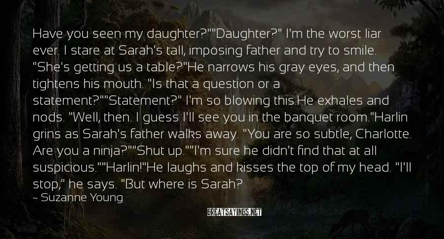 "Suzanne Young Sayings: Have you seen my daughter?""""Daughter?"" I'm the worst liar ever. I stare at Sarah's tall,"