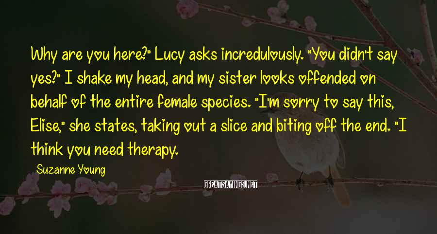 "Suzanne Young Sayings: Why are you here?"" Lucy asks incredulously. ""You didn't say yes?"" I shake my head,"
