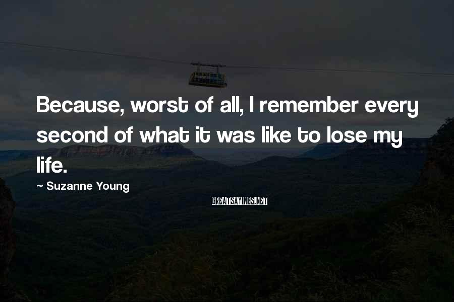 Suzanne Young Sayings: Because, worst of all, I remember every second of what it was like to lose