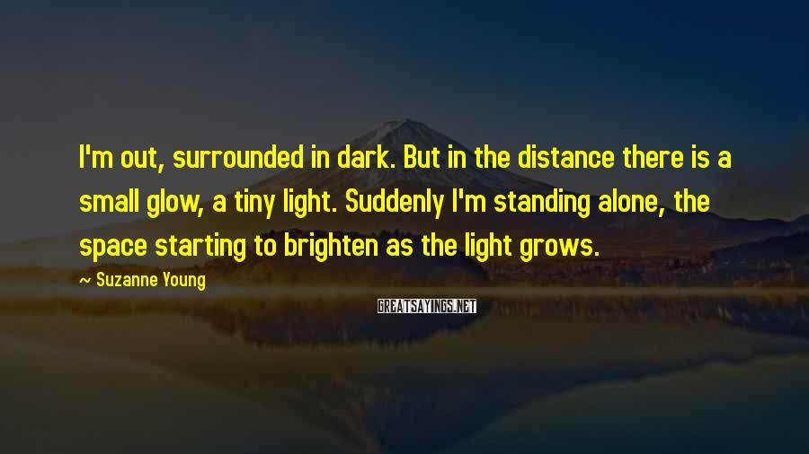 Suzanne Young Sayings: I'm out, surrounded in dark. But in the distance there is a small glow, a