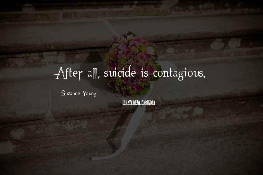 Suzanne Young Sayings: After all, suicide is contagious.