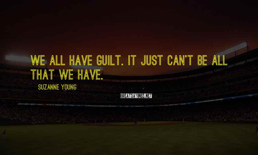Suzanne Young Sayings: We all have guilt. It just can't be all that we have.