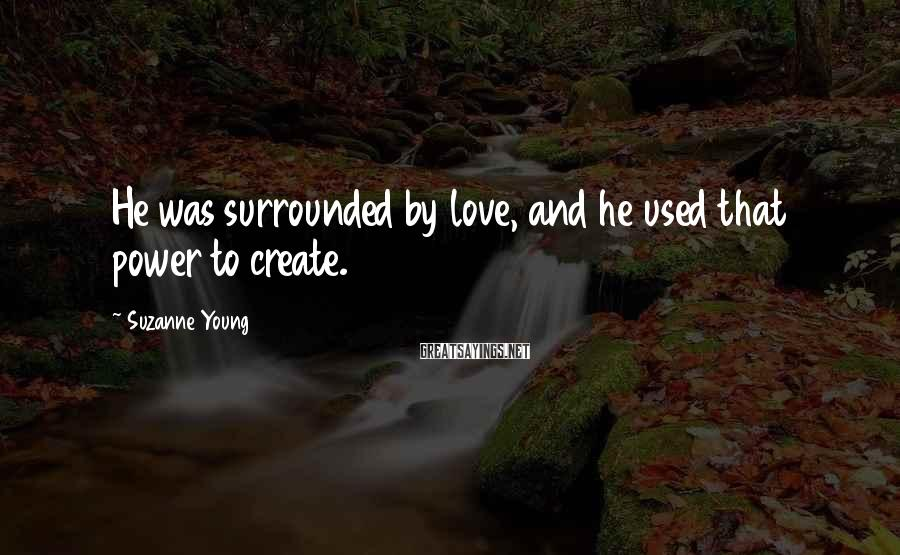 Suzanne Young Sayings: He was surrounded by love, and he used that power to create.