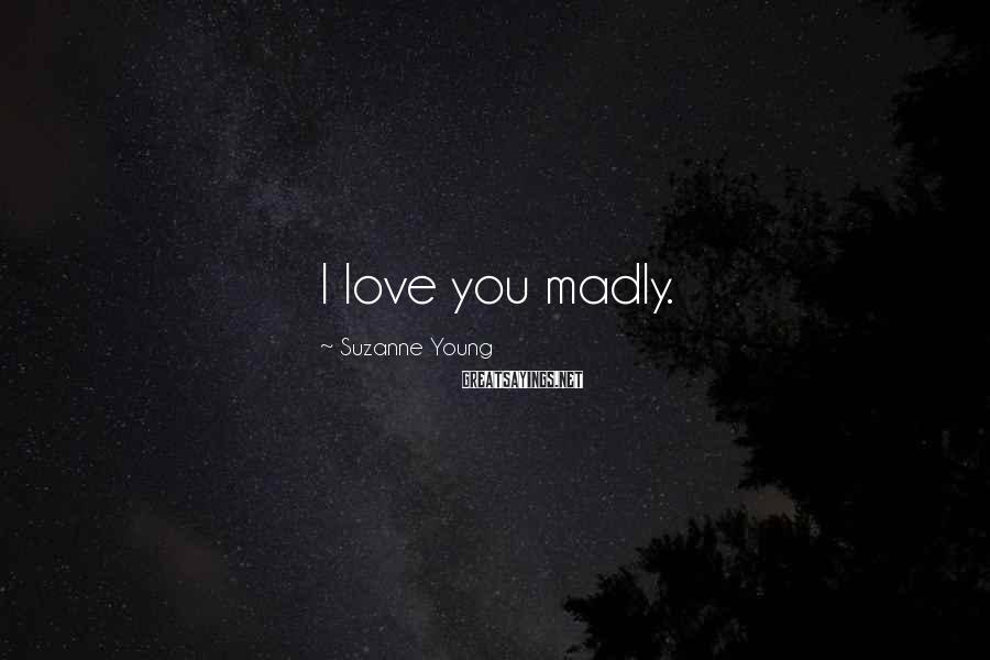 Suzanne Young Sayings: I love you madly.