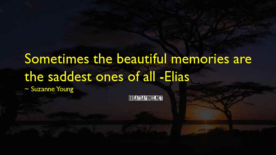 Suzanne Young Sayings: Sometimes the beautiful memories are the saddest ones of all -Elias