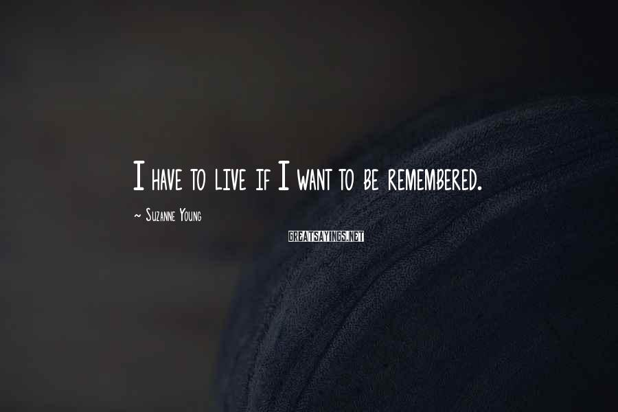 Suzanne Young Sayings: I have to live if I want to be remembered.