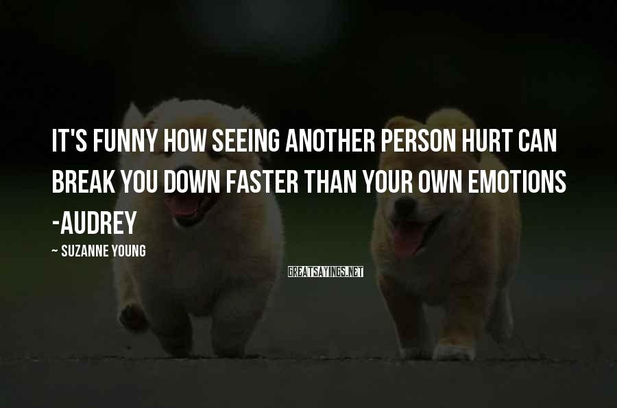 Suzanne Young Sayings: It's funny how seeing another person hurt can break you down faster than your own